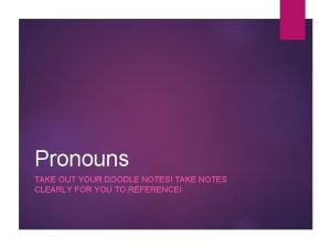 Pronouns TAKE OUT YOUR DOODLE NOTES TAKE NOTES