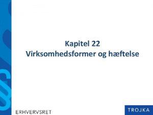 Kapitel 22 Virksomhedsformer og hftelse Kapitel 22 Virksomhedsformer