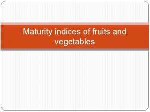 Maturity indices of fruits and vegetables MATURITY It