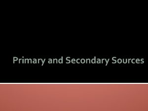 Primary and Secondary Sources A primary source is