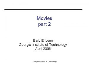 Movies part 2 Barb Ericson Georgia Institute of