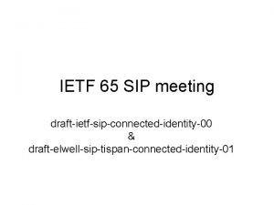 IETF 65 SIP meeting draftietfsipconnectedidentity00 draftelwellsiptispanconnectedidentity01 draftietfsipconnectedidentity00 Open
