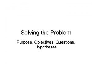 Solving the Problem Purpose Objectives Questions Hypotheses Purpose