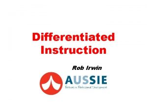 Differentiated Instruction Rob Irwin Purpose Develop shared and