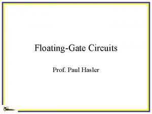 FloatingGate Circuits Prof Paul Hasler FloatingGate MOS Circuits