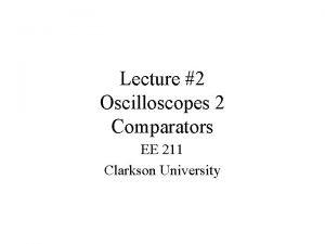 Lecture 2 Oscilloscopes 2 Comparators EE 211 Clarkson