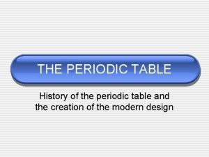 THE PERIODIC TABLE History of the periodic table