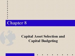 Chapter 8 Capital Asset Selection and Capital Budgeting