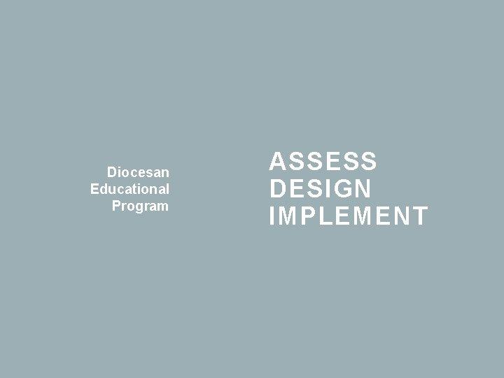 Diocesan Educational Program ASSESS DESIGN IMPLEMENT ASSESS PREVIOUS