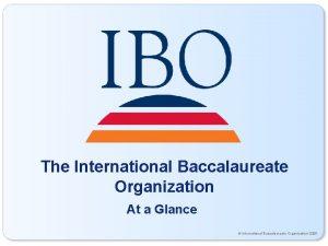 The International Baccalaureate Organization At a Glance International