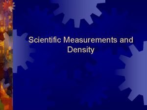 Scientific Measurements and Density Measurements are an everyday