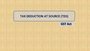 TAX DEDUCTION AT SOURCE TDS GST Act What