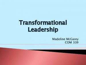 Transformational Leadership Madeline Mc Garey COM 339 About