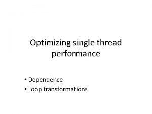 Optimizing single thread performance Dependence Loop transformations Optimizing