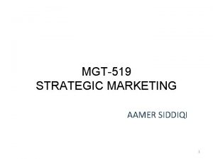 MGT519 STRATEGIC MARKETING AAMER SIDDIQI 1 LECTURE 20