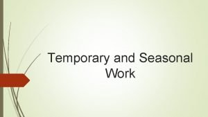 Temporary and Seasonal Work Qualifying work means temporary