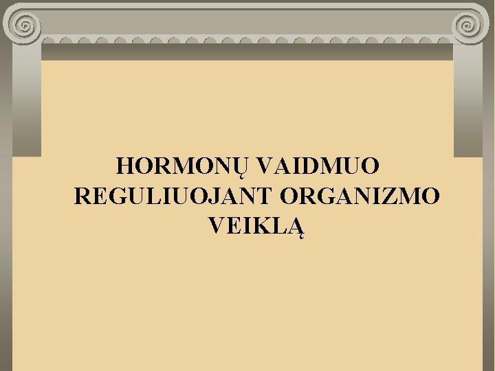 HORMON VAIDMUO REGULIUOJANT ORGANIZMO VEIKL HORMON VAIDMUO REGULIUOJANT