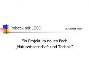 Robotik mit LEGO Dr Andreas Risch Ein Projekt