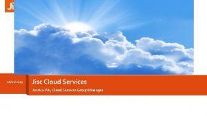 06022019 Jisc Cloud Services Jessica Wu Cloud Services