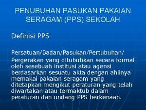 PENUBUHAN PASUKAN PAKAIAN SERAGAM PPS SEKOLAH Definisi PPS