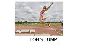 LONG JUMP LONG JUMP Basically a sprint rather