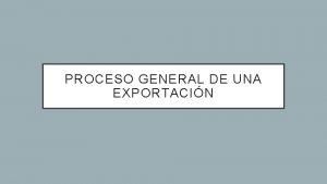 PROCESO GENERAL DE UNA EXPORTACIN CONTENIDO 1 Envo