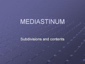 MEDIASTINUM Subdivisions and contents v Mediastinum is a