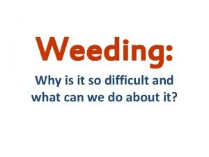 Weeding Why is it so difficult and what