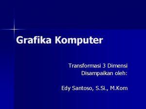 Grafika Komputer Transformasi 3 Dimensi Disampaikan oleh Edy