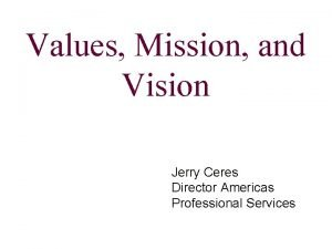 Values Mission and Vision Jerry Ceres Director Americas