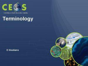 Committee on Earth Observation Satellites Terminology E Wooliiams