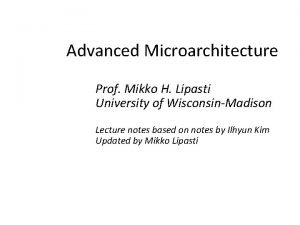 Advanced Microarchitecture Prof Mikko H Lipasti University of
