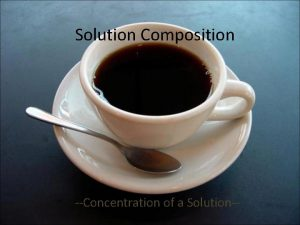 Solution Composition Concentration of a Solution Concentration What