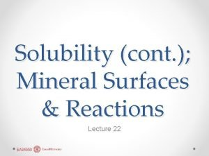 Solubility cont Mineral Surfaces Reactions Lecture 22 Constructing