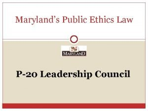 Marylands Public Ethics Law P20 Leadership Council Todays