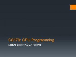 CS 179 GPU Programming Lecture 8 More CUDA