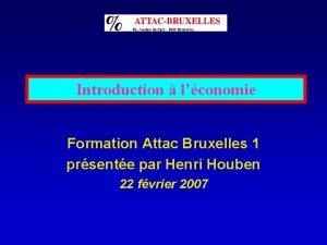 Introduction lconomie Formation Attac Bruxelles 1 prsente par