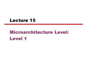 Lecture 15 Microarchitecture Level Level 1 Microarchitecture Level