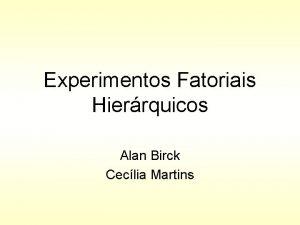 Experimentos Fatoriais Hierrquicos Alan Birck Ceclia Martins Introduo