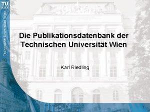 Die Publikationsdatenbank der Technischen Universitt Wien Karl Riedling