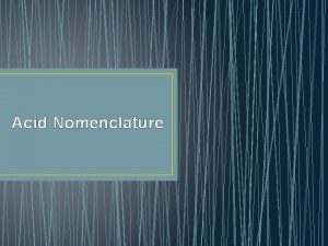 Acid Nomenclature Acid Nomenclature Acids Compounds that form