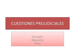 CUESTIONES PREJUDICIALES Concepto Requisitos Clases Concepto Son elementos