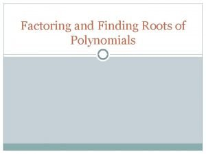 Factoring and Finding Roots of Polynomials Polynomials A