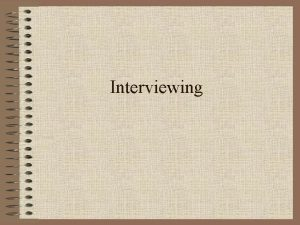 Interviewing Interview Most important step in getting a