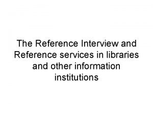The Reference Interview and Reference services in libraries