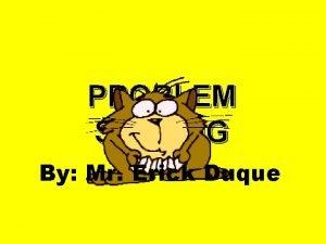 PROBLEM SOLVING By Mr Erick Duque PROBLEM SOLVING