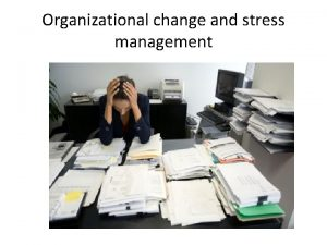 Organizational change and stress management Why change is