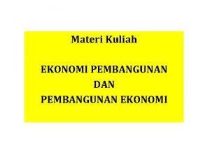 Materi Kuliah EKONOMI PEMBANGUNAN DAN PEMBANGUNAN EKONOMI Ekonomi