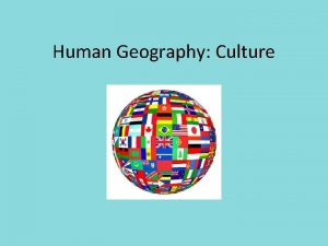 Human Geography Culture What is Culture Culture the