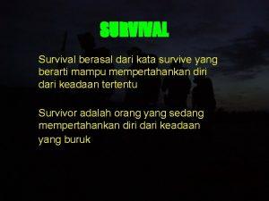 SURVIVAL Survival berasal dari kata survive yang berarti